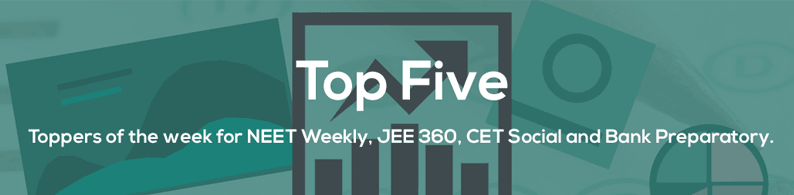 Top Five – Weekly toppers from NEET Weekly, JEE 360, Bank Preparatory & CET Social
