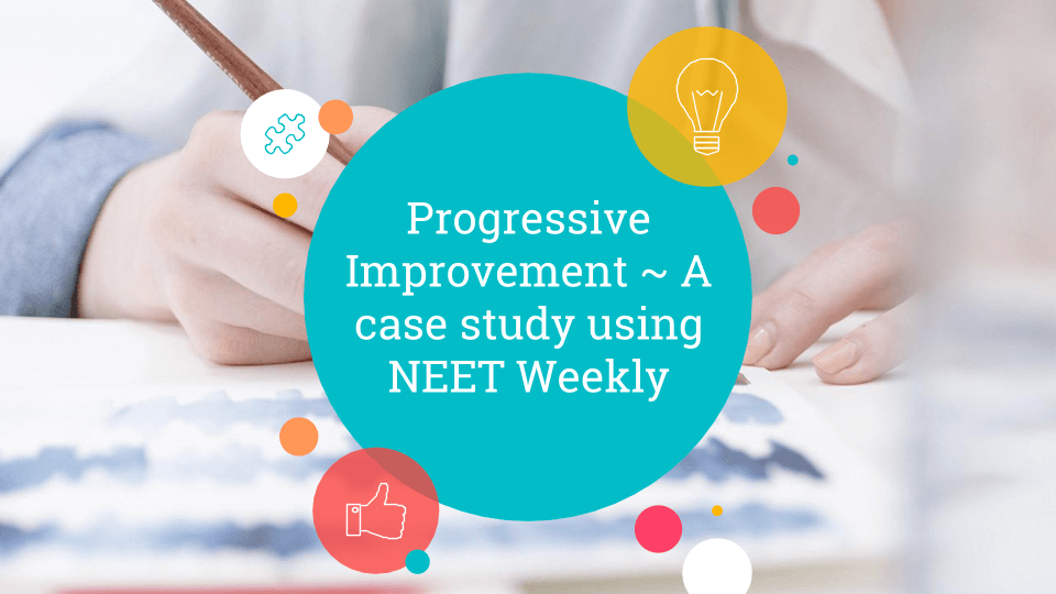 Progressive Improvement – A case study using NEET Weekly
